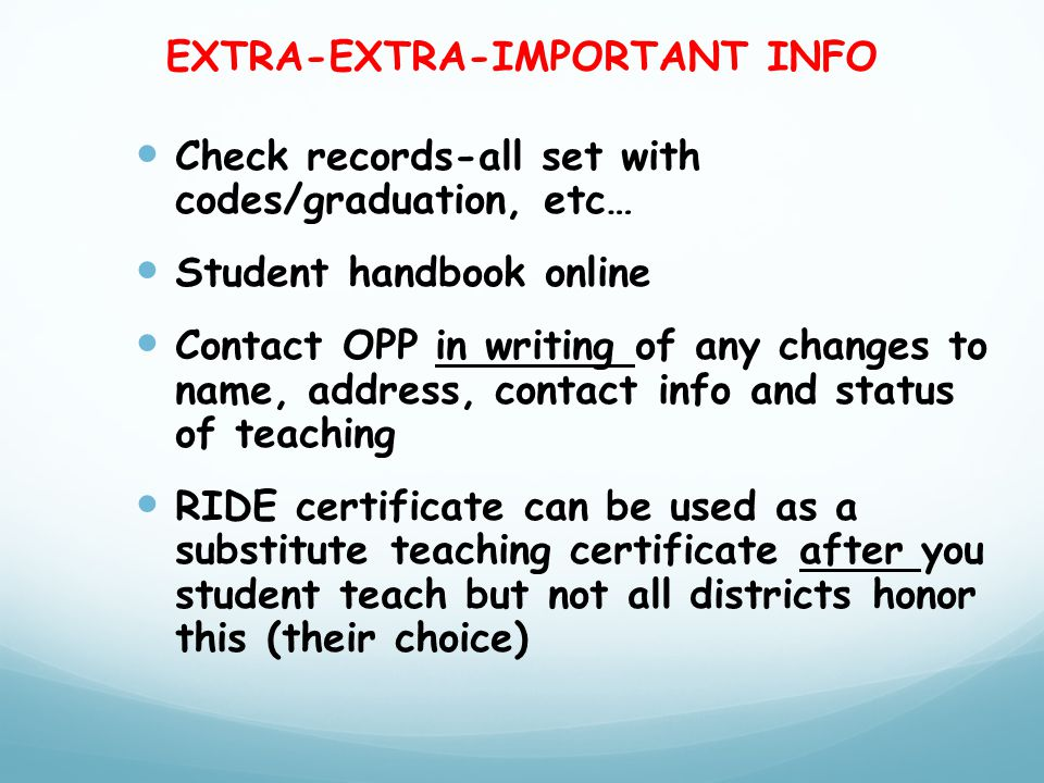 EXTRA-EXTRA-IMPORTANT INFO Check records-all set with codes/graduation, etc… Student handbook online Contact OPP in writing of any changes to name, address, contact info and status of teaching RIDE certificate can be used as a substitute teaching certificate after you student teach but not all districts honor this (their choice)