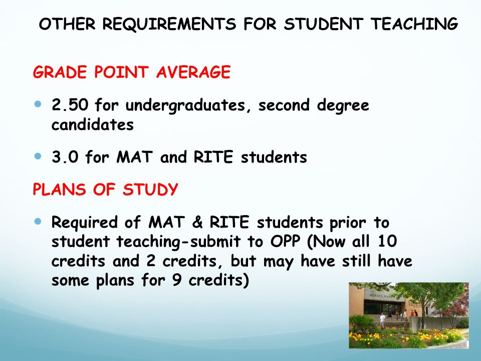GRADE POINT AVERAGE 2.50 for undergraduates, second degree candidates 3.0 for MAT and RITE students PLANS OF STUDY Required of MAT & RITE students prior to student teaching-submit to OPP (Now all 10 credits and 2 credits, but may have still have some plans for 9 credits) OTHER REQUIREMENTS FOR STUDENT TEACHING