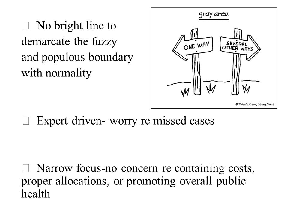  No bright line to demarcate the fuzzy and populous boundary with normality  Expert driven- worry re missed cases  Narrow focus-no concern re containing costs, proper allocations, or promoting overall public health