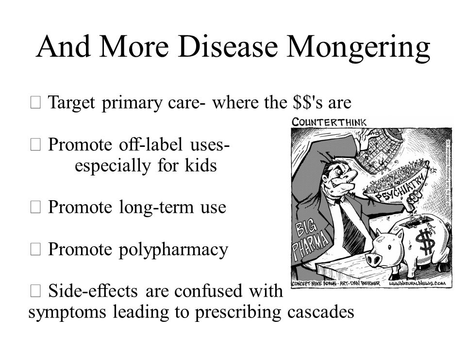 And More Disease Mongering  Target primary care- where the $$ s are  Promote off-label uses- especially for kids  Promote long-term use  Promote polypharmacy  Side-effects are confused with symptoms leading to prescribing cascades