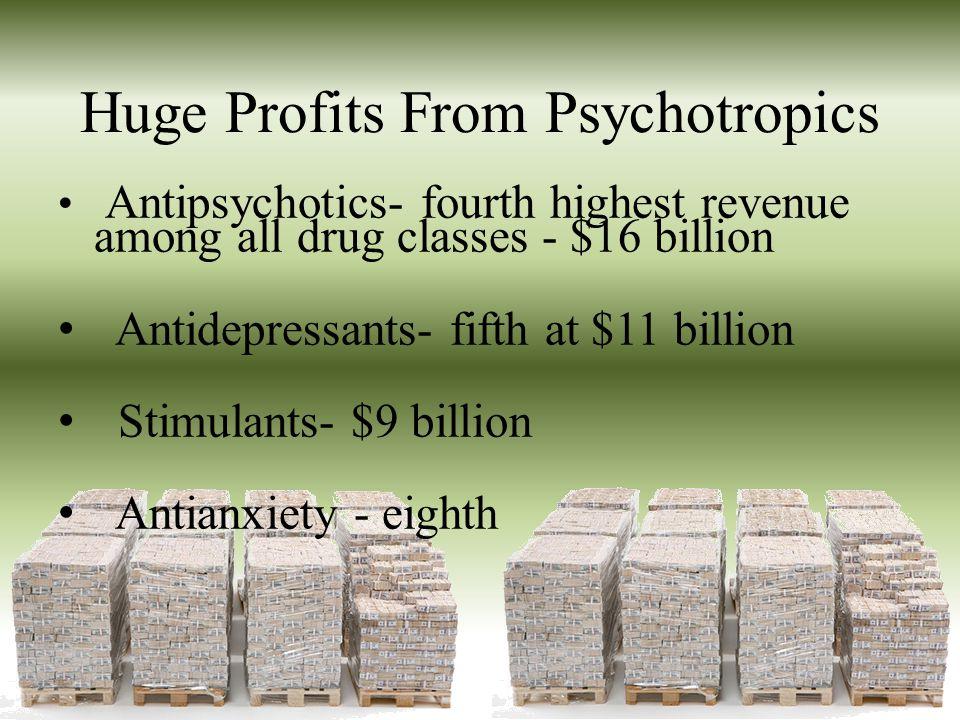 Huge Profits From Psychotropics Antipsychotics- fourth highest revenue among all drug classes - $16 billion Antidepressants- fifth at $11 billion Stim
