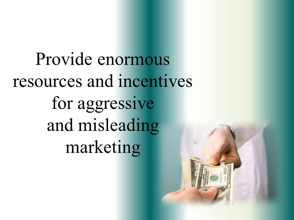 Provide enormous resources and incentives for aggressive and misleading marketing