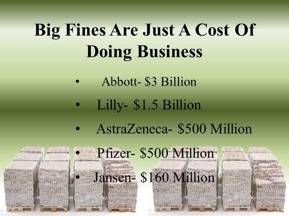 Big Fines Are Just A Cost Of Doing Business Abbott- $3 Billion Lilly- $1.5 Billion AstraZeneca- $500 Million Pfizer- $500 Million Jansen- $160 Million