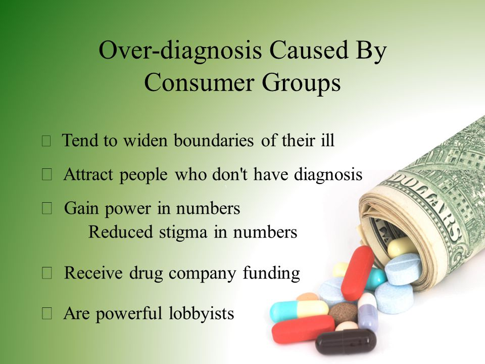 Over-diagnosis Caused By Consumer Groups  Tend to widen boundaries of their ill  Attract people who don t have diagnosis  Gain power in numbers Reduced stigma in numbers  Receive drug company funding  Are powerful lobbyists