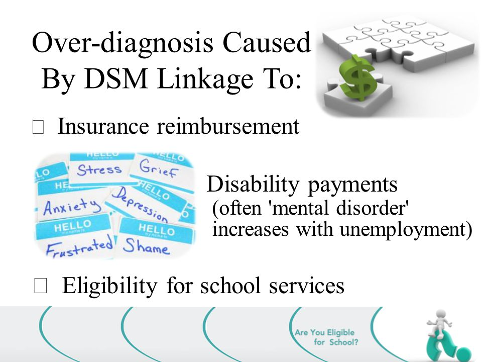 Over-diagnosis Caused By DSM Linkage To:  Insurance reimbursement  Disability payments (often mental disorder increases with unemployment)  Eligibility for school services