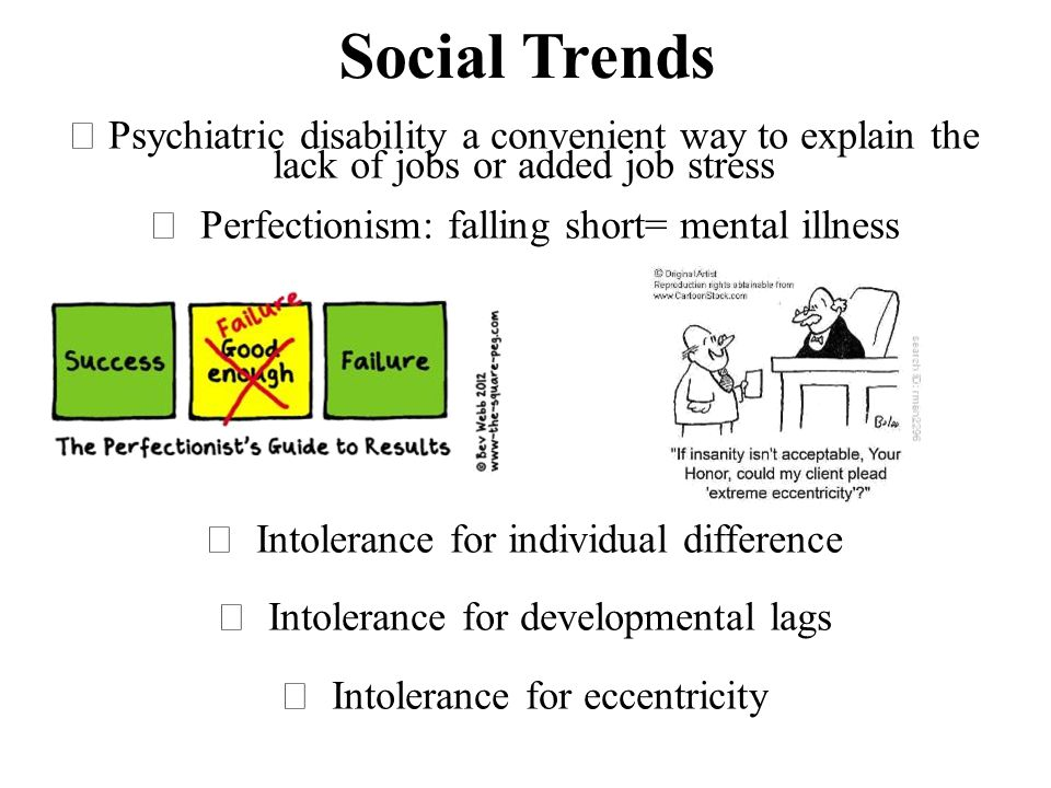Social Trends  Psychiatric disability a convenient way to explain the lack of jobs or added job stress  Perfectionism: falling short= mental illness  Intolerance for individual difference  Intolerance for developmental lags  Intolerance for eccentricity