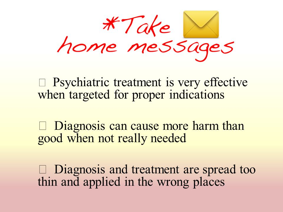  Psychiatric treatment is very effective when targeted for proper indications  Diagnosis can cause more harm than good when not really needed  Diag