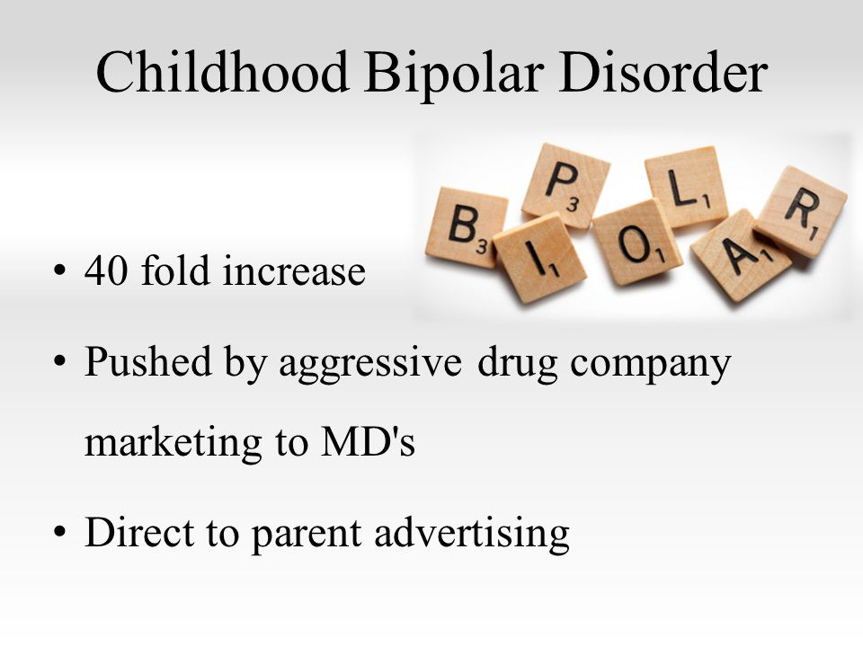 Childhood Bipolar Disorder 40 fold increase Pushed by aggressive drug company marketing to MD s Direct to parent advertising