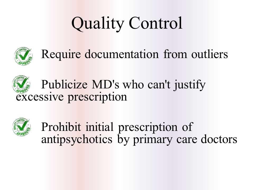  Require documentation from outliers  Publicize MD s who can t justify excessive prescription  Prohibit initial prescription of antipsychotics by primary care doctors Quality Control
