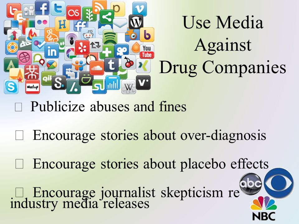 Use Media Against Drug Companies  Publicize abuses and fines  Encourage stories about over-diagnosis  Encourage stories about placebo effects  Encourage journalist skepticism re industry media releases