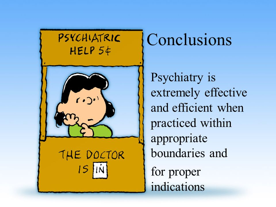 Conclusions Psychiatry is extremely effective and efficient when practiced within appropriate boundaries and for proper indications