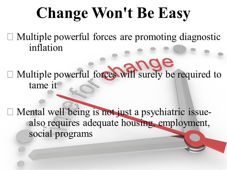Change Won t Be Easy  Multiple powerful forces are promoting diagnostic inflation  Multiple powerful forces will surely be required to tame it  Mental well being is not just a psychiatric issue- also requires adequate housing, employment, social programs