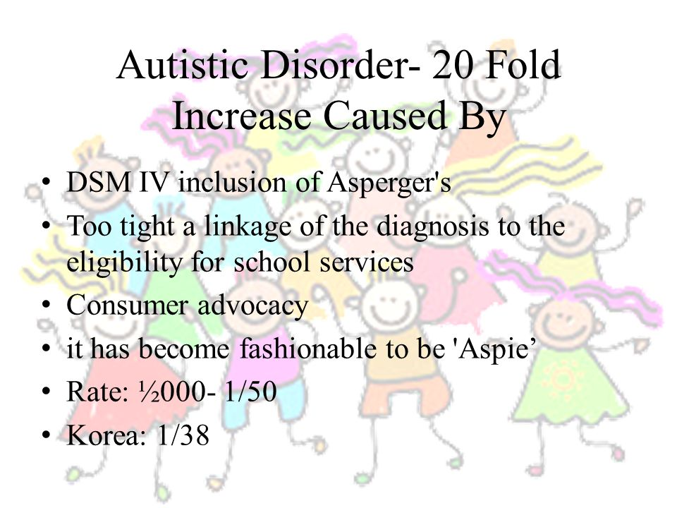 Autistic Disorder- 20 Fold Increase Caused By DSM IV inclusion of Asperger s Too tight a linkage of the diagnosis to the eligibility for school services Consumer advocacy it has become fashionable to be Aspie' Rate: ½000- 1/50 Korea: 1/38