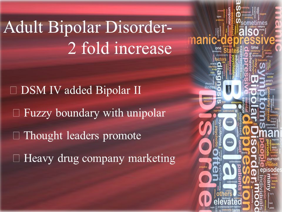 Adult Bipolar Disorder- 2 fold increase  DSM IV added Bipolar II  Fuzzy boundary with unipolar  Thought leaders promote  Heavy drug company market