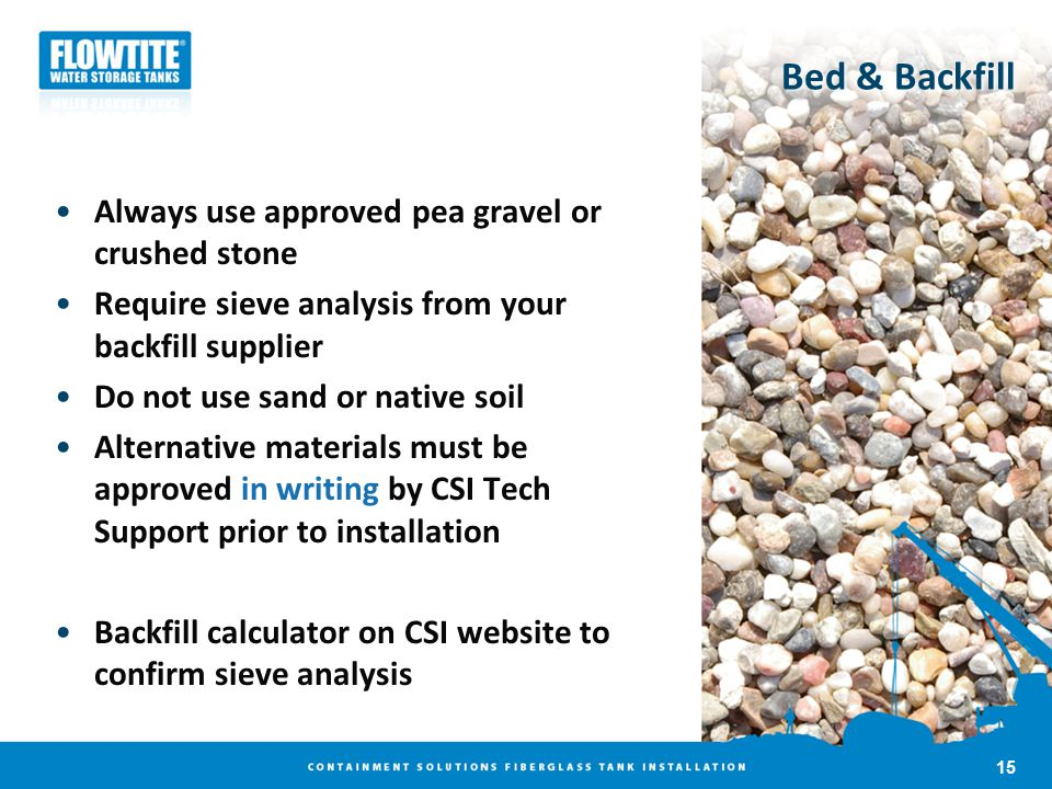 Bed & Backfill Always use approved pea gravel or crushed stone Require sieve analysis from your backfill supplier Do not use sand or native soil Alter