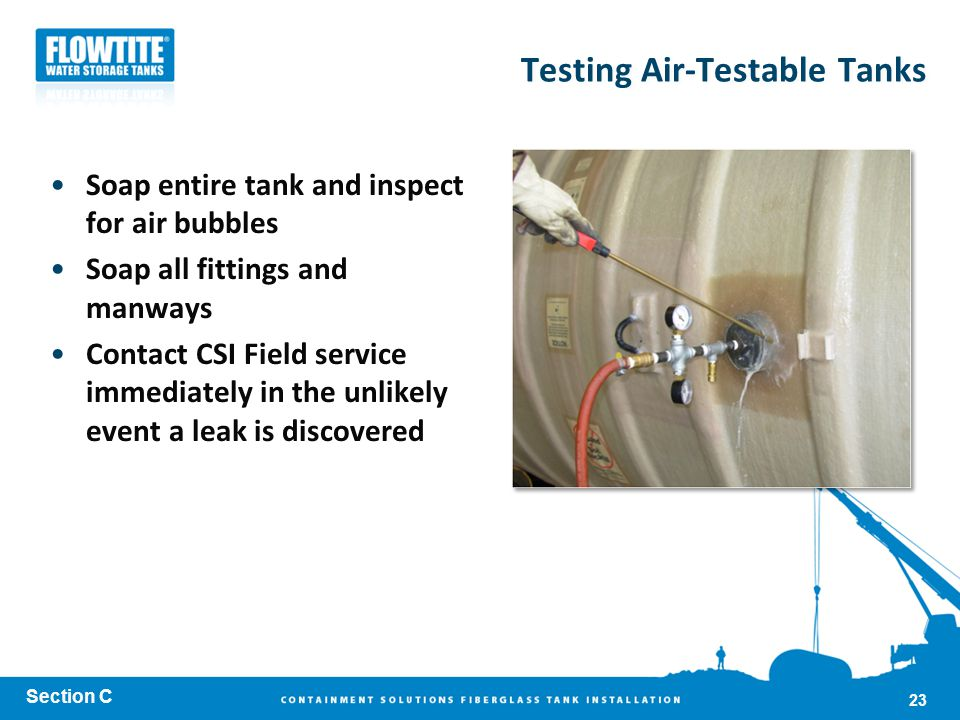 Testing Air-Testable Tanks Soap entire tank and inspect for air bubbles Soap all fittings and manways Contact CSI Field service immediately in the unl