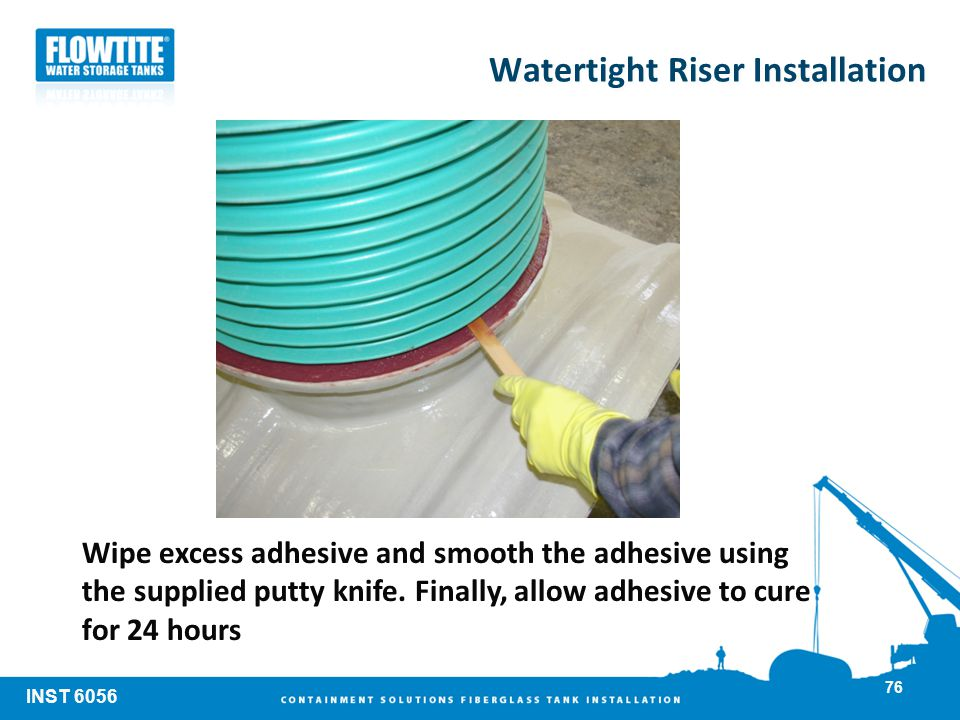 Watertight Riser Installation Wipe excess adhesive and smooth the adhesive using the supplied putty knife. Finally, allow adhesive to cure for 24 hour