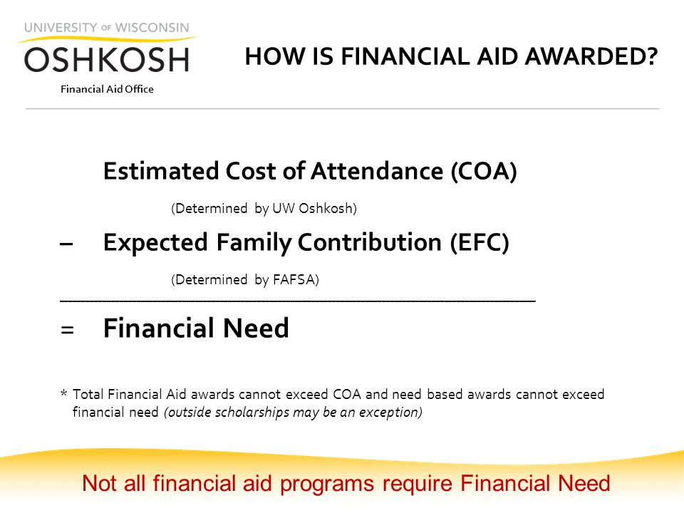 Financial Aid Office HOW IS FINANCIAL AID AWARDED? Estimated Cost of Attendance (COA) (Determined by UW Oshkosh) – Expected Family Contribution (EFC)