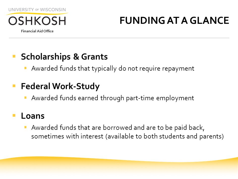 Financial Aid Office FUNDING AT A GLANCE  Scholarships & Grants  Awarded funds that typically do not require repayment  Federal Work-Study  Awarded funds earned through part-time employment  Loans  Awarded funds that are borrowed and are to be paid back, sometimes with interest (available to both students and parents)