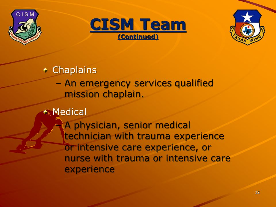 12 CISM Team (Continued) Chaplains –An emergency services qualified mission chaplain.