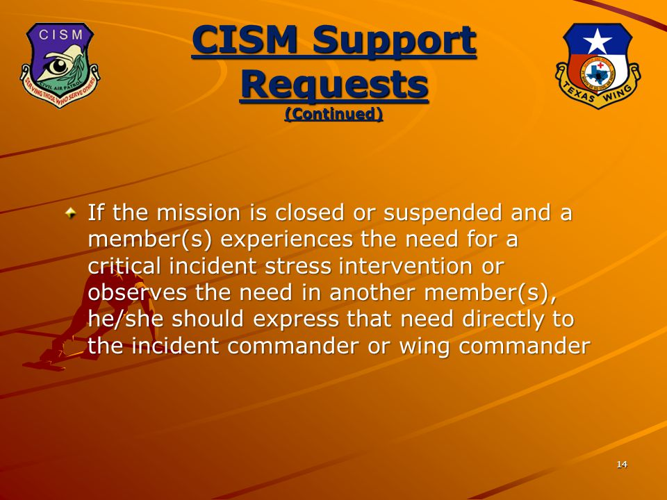 14 CISM Support Requests (Continued) If the mission is closed or suspended and a member(s) experiences the need for a critical incident stress intervention or observes the need in another member(s), he/she should express that need directly to the incident commander or wing commander