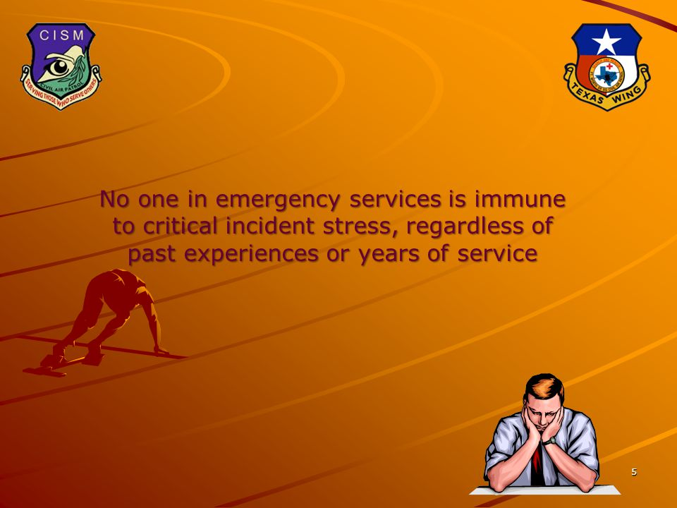 5 No one in emergency services is immune to critical incident stress, regardless of past experiences or years of service