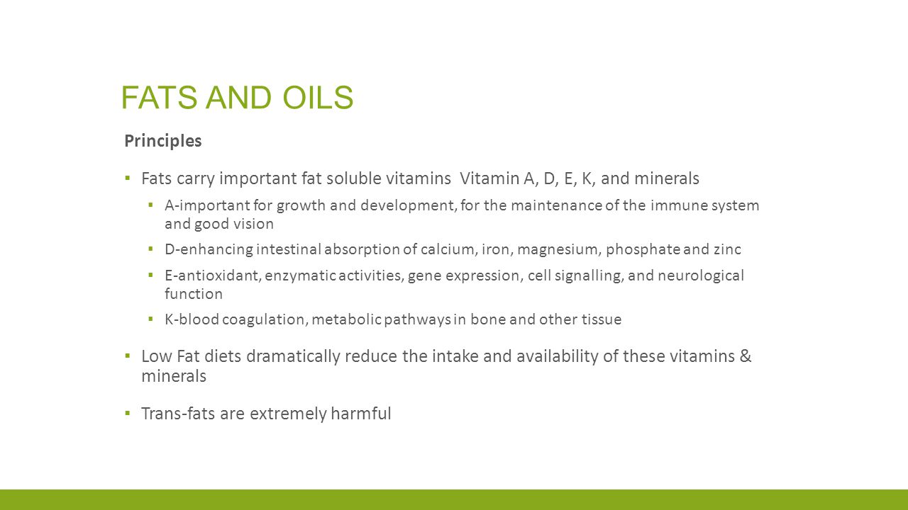 FATS AND OILS Principles ▪ Fats carry important fat soluble vitamins Vitamin A, D, E, K, and minerals ▪ A-important for growth and development, for the maintenance of the immune system and good vision ▪ D-enhancing intestinal absorption of calcium, iron, magnesium, phosphate and zinc ▪ E-antioxidant, enzymatic activities, gene expression, cell signalling, and neurological function ▪ K-blood coagulation, metabolic pathways in bone and other tissue ▪ Low Fat diets dramatically reduce the intake and availability of these vitamins & minerals ▪ Trans-fats are extremely harmful
