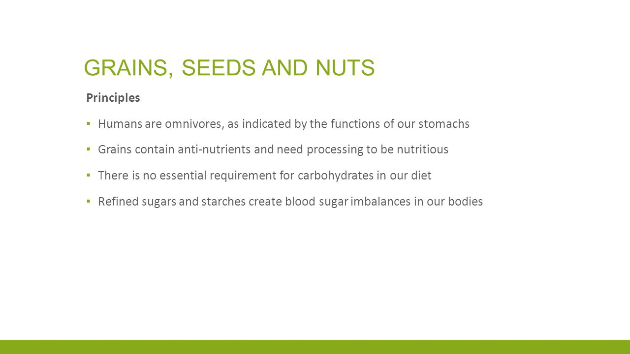 GRAINS, SEEDS AND NUTS Principles ▪ Humans are omnivores, as indicated by the functions of our stomachs ▪ Grains contain anti-nutrients and need processing to be nutritious ▪ There is no essential requirement for carbohydrates in our diet ▪ Refined sugars and starches create blood sugar imbalances in our bodies