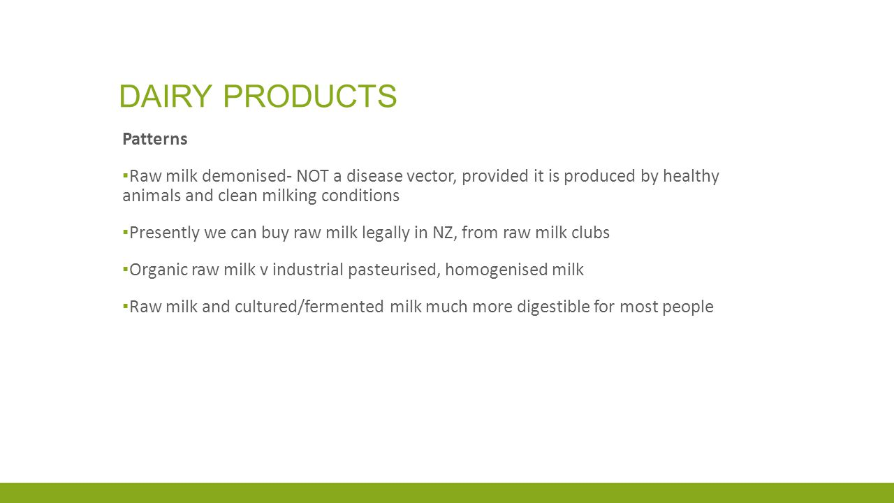 DAIRY PRODUCTS Patterns ▪ Raw milk demonised- NOT a disease vector, provided it is produced by healthy animals and clean milking conditions ▪ Presently we can buy raw milk legally in NZ, from raw milk clubs ▪ Organic raw milk v industrial pasteurised, homogenised milk ▪ Raw milk and cultured/fermented milk much more digestible for most people