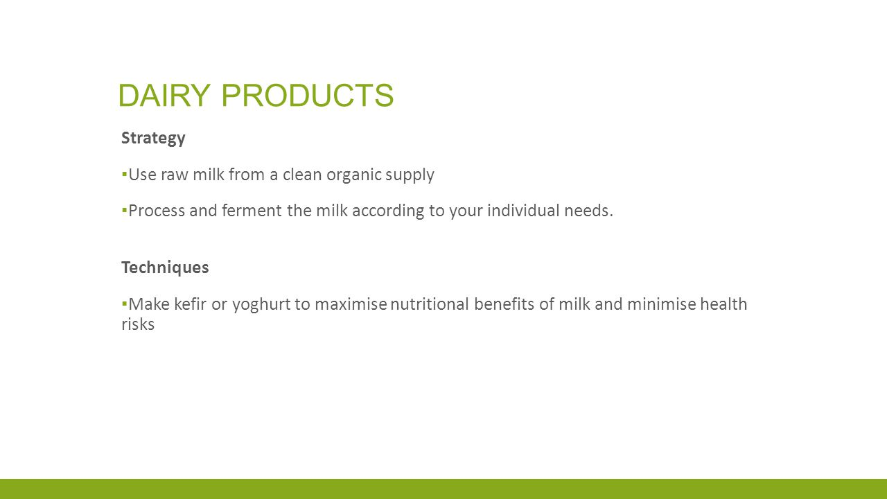 DAIRY PRODUCTS Strategy ▪ Use raw milk from a clean organic supply ▪ Process and ferment the milk according to your individual needs.