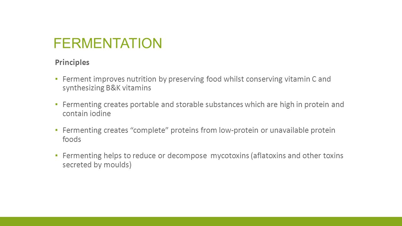 FERMENTATION Principles ▪ Ferment improves nutrition by preserving food whilst conserving vitamin C and synthesizing B&K vitamins ▪ Fermenting creates portable and storable substances which are high in protein and contain iodine ▪ Fermenting creates complete proteins from low-protein or unavailable protein foods ▪ Fermenting helps to reduce or decompose mycotoxins (aflatoxins and other toxins secreted by moulds)