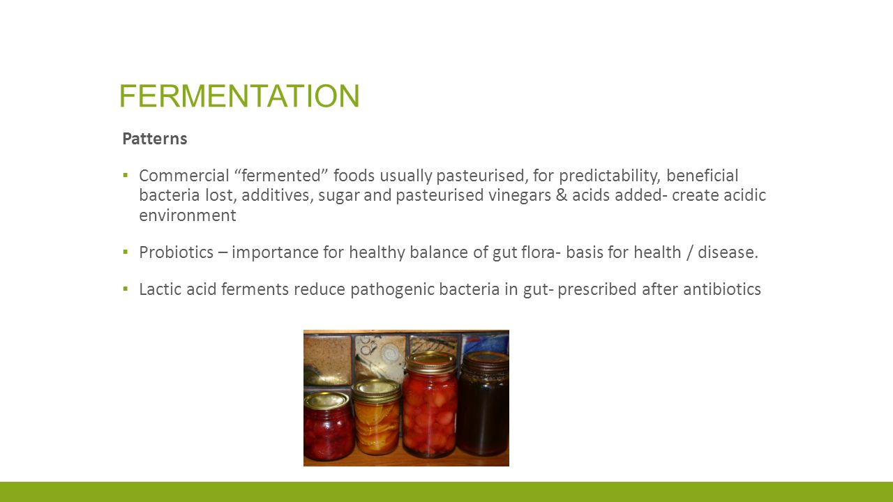 FERMENTATION Patterns ▪ Commercial fermented foods usually pasteurised, for predictability, beneficial bacteria lost, additives, sugar and pasteurised vinegars & acids added- create acidic environment ▪ Probiotics – importance for healthy balance of gut flora- basis for health / disease.