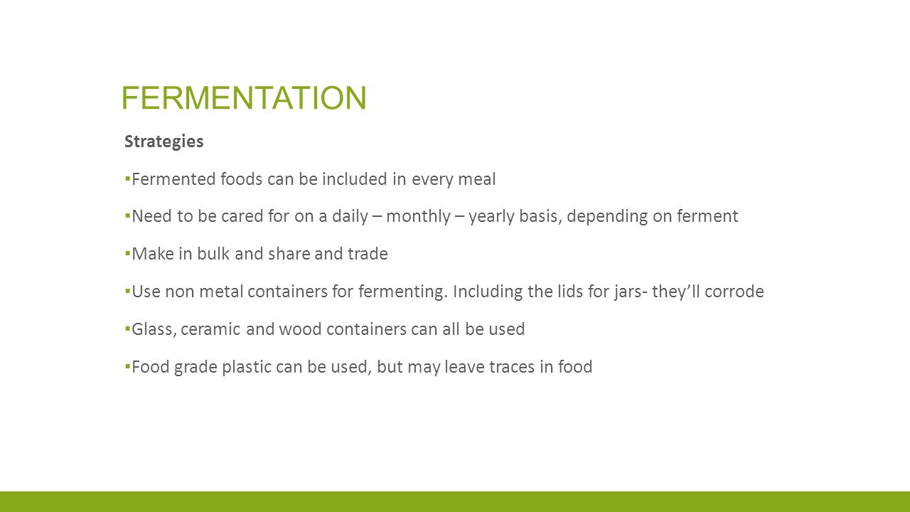 FERMENTATION Strategies ▪ Fermented foods can be included in every meal ▪ Need to be cared for on a daily – monthly – yearly basis, depending on ferment ▪ Make in bulk and share and trade ▪ Use non metal containers for fermenting.
