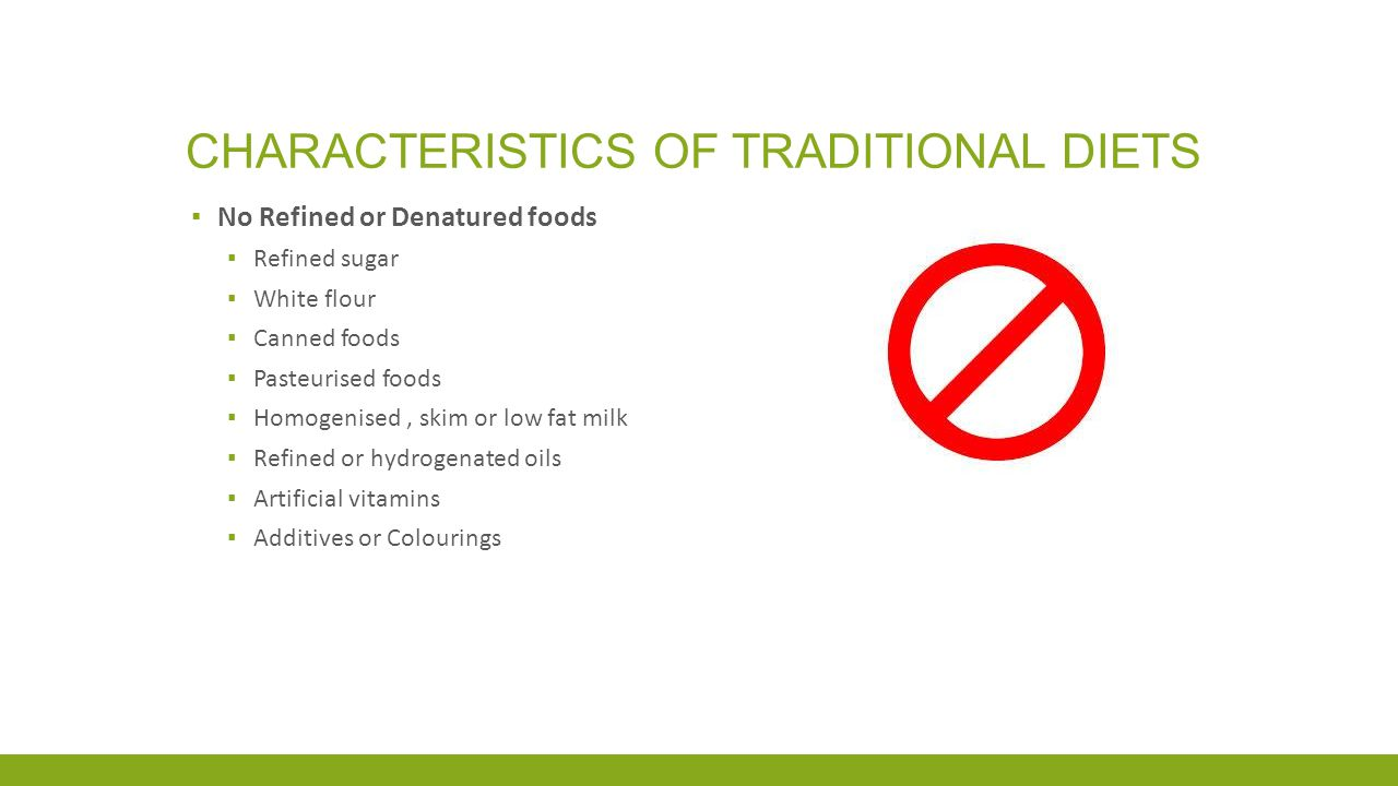 CHARACTERISTICS OF TRADITIONAL DIETS ▪ No Refined or Denatured foods ▪ Refined sugar ▪ White flour ▪ Canned foods ▪ Pasteurised foods ▪ Homogenised, skim or low fat milk ▪ Refined or hydrogenated oils ▪ Artificial vitamins ▪ Additives or Colourings