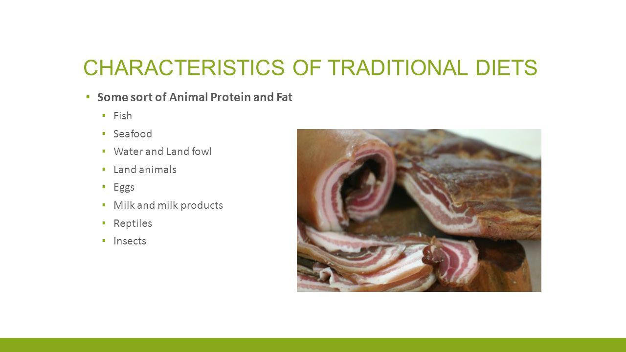 CHARACTERISTICS OF TRADITIONAL DIETS ▪ Some sort of Animal Protein and Fat ▪ Fish ▪ Seafood ▪ Water and Land fowl ▪ Land animals ▪ Eggs ▪ Milk and milk products ▪ Reptiles ▪ Insects