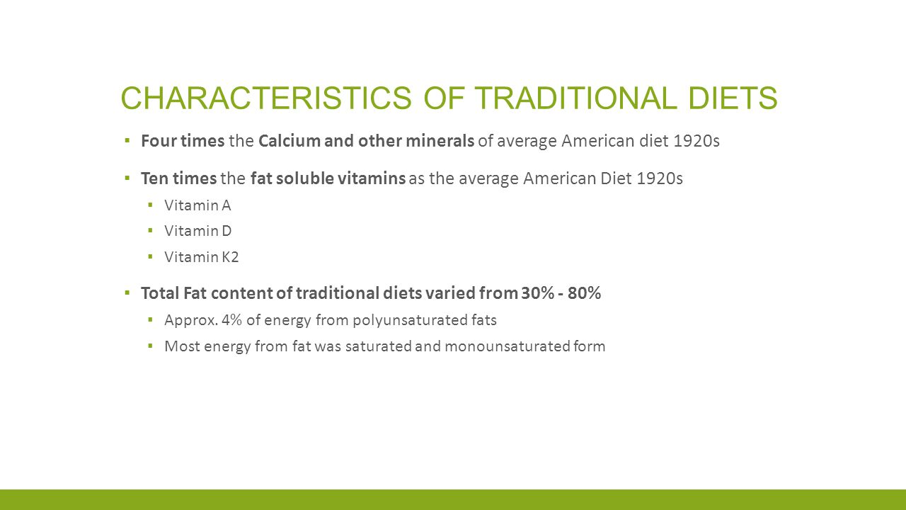 CHARACTERISTICS OF TRADITIONAL DIETS ▪ Four times the Calcium and other minerals of average American diet 1920s ▪ Ten times the fat soluble vitamins as the average American Diet 1920s ▪ Vitamin A ▪ Vitamin D ▪ Vitamin K2 ▪ Total Fat content of traditional diets varied from 30% - 80% ▪ Approx.