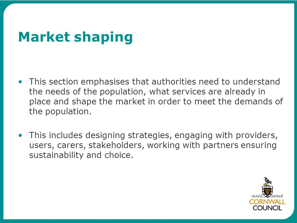 Market shaping This section emphasises that authorities need to understand the needs of the population, what services are already in place and shape the market in order to meet the demands of the population.