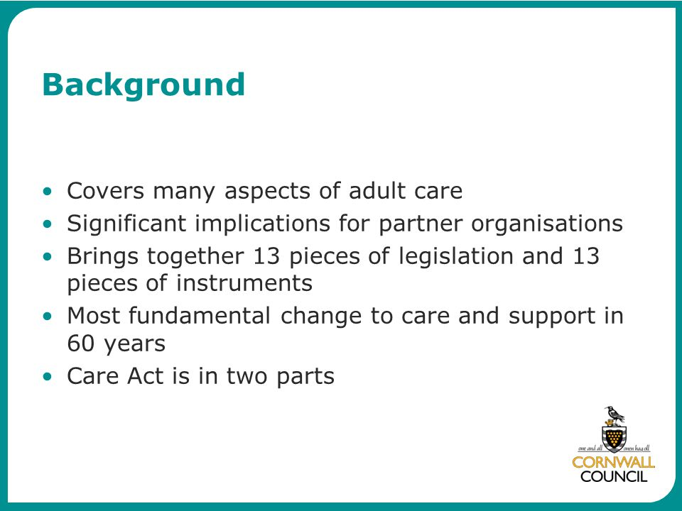 Background Covers many aspects of adult care Significant implications for partner organisations Brings together 13 pieces of legislation and 13 pieces