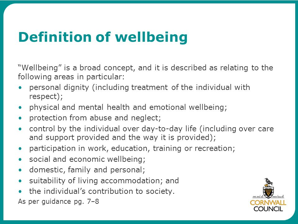 "Definition of wellbeing ""Wellbeing"" is a broad concept, and it is described as relating to the following areas in particular: personal dignity (includ"