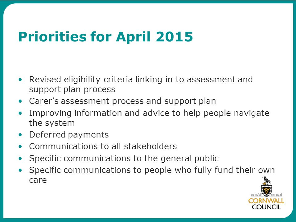 Priorities for April 2015 Revised eligibility criteria linking in to assessment and support plan process Carer's assessment process and support plan Improving information and advice to help people navigate the system Deferred payments Communications to all stakeholders Specific communications to the general public Specific communications to people who fully fund their own care