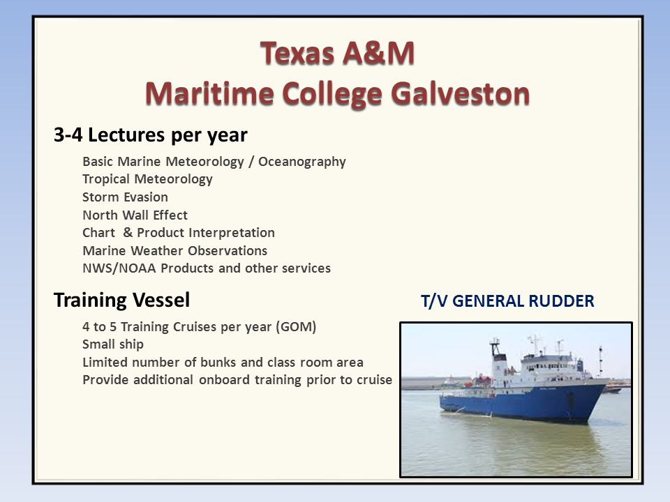 Texas A&M Maritime College Galveston 3-4 Lectures per year Basic Marine Meteorology / Oceanography Tropical Meteorology Storm Evasion North Wall Effect Chart & Product Interpretation Marine Weather Observations NWS/NOAA Products and other services Training Vessel T/V GENERAL RUDDER 4 to 5 Training Cruises per year (GOM) Small ship Limited number of bunks and class room area Provide additional onboard training prior to cruise