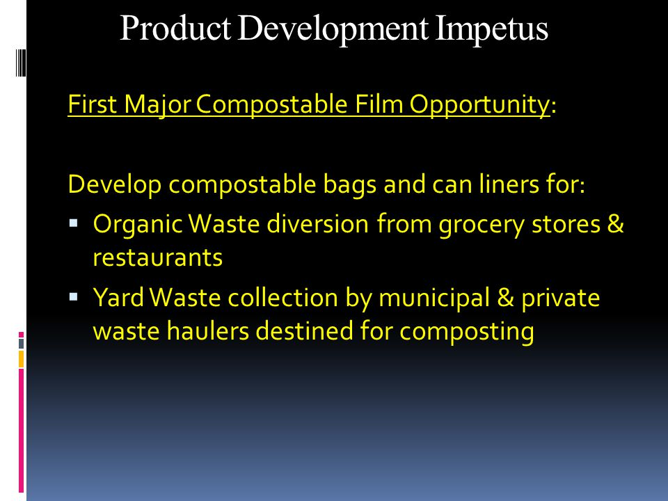 Product Development Impetus First Major Compostable Film Opportunity: Develop compostable bags and can liners for:  Organic Waste diversion from grocery stores & restaurants  Yard Waste collection by municipal & private waste haulers destined for composting