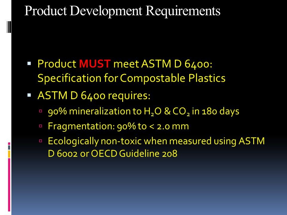 Product Development Requirements  Product MUST meet ASTM D 6400: Specification for Compostable Plastics  ASTM D 6400 requires:  90% mineralization to H 2 O & CO 2 in 180 days  Fragmentation: 90% to < 2.0 mm  Ecologically non-toxic when measured using ASTM D 6002 or OECD Guideline 208