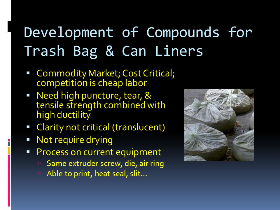 Development of Compounds for Trash Bag & Can Liners  Commodity Market; Cost Critical; competition is cheap labor  Need high puncture, tear, & tensile strength combined with high ductility  Clarity not critical (translucent)  Not require drying  Process on current equipment  Same extruder screw, die, air ring  Able to print, heat seal, slit…