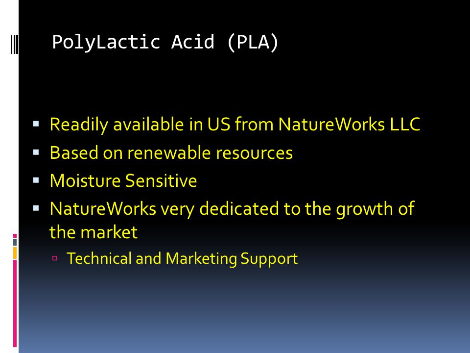 PolyLactic Acid (PLA)  Readily available in US from NatureWorks LLC  Based on renewable resources  Moisture Sensitive  NatureWorks very dedicated to the growth of the market  Technical and Marketing Support