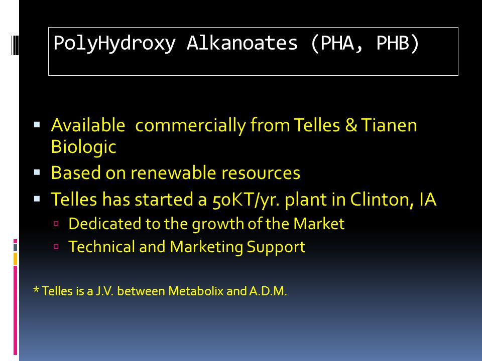 PolyHydroxy Alkanoates (PHA, PHB)  Available commercially from Telles & Tianen Biologic  Based on renewable resources  Telles has started a 50KT/yr.