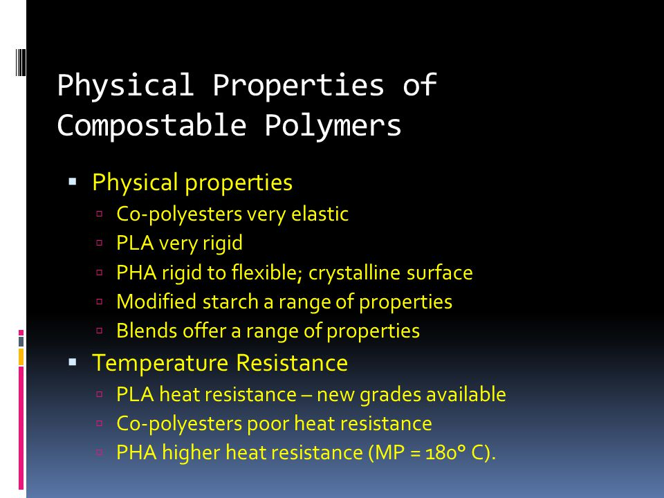 Physical Properties of Compostable Polymers  Physical properties  Co-polyesters very elastic  PLA very rigid  PHA rigid to flexible; crystalline surface  Modified starch a range of properties  Blends offer a range of properties  Temperature Resistance  PLA heat resistance – new grades available  Co-polyesters poor heat resistance  PHA higher heat resistance (MP = 180° C).