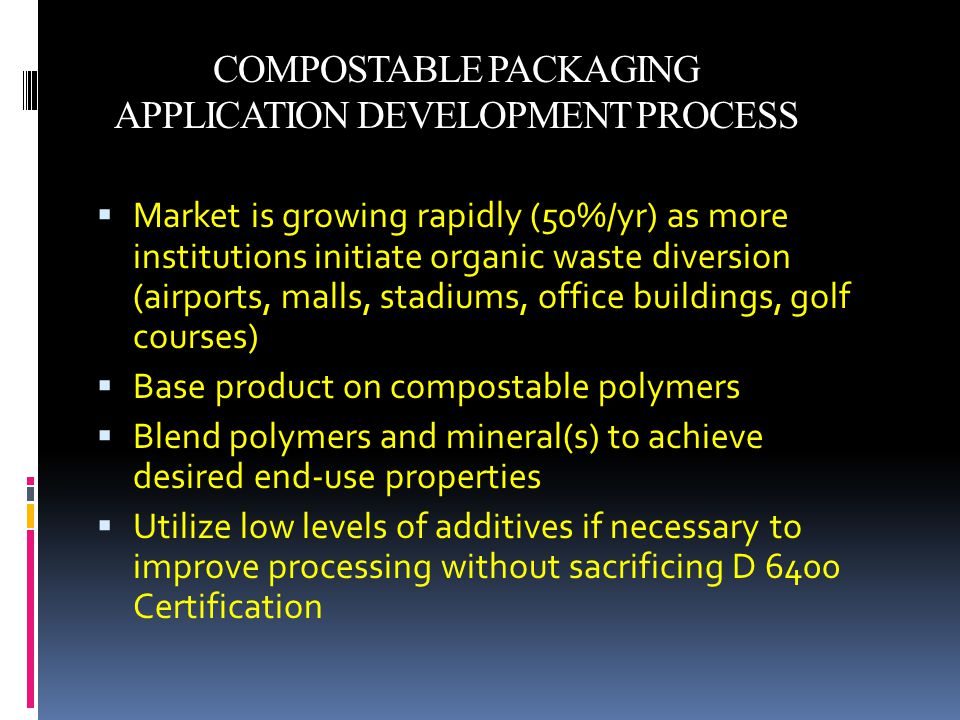 COMPOSTABLE PACKAGING APPLICATION DEVELOPMENT PROCESS  Market is growing rapidly (50%/yr) as more institutions initiate organic waste diversion (airports, malls, stadiums, office buildings, golf courses)  Base product on compostable polymers  Blend polymers and mineral(s) to achieve desired end-use properties  Utilize low levels of additives if necessary to improve processing without sacrificing D 6400 Certification
