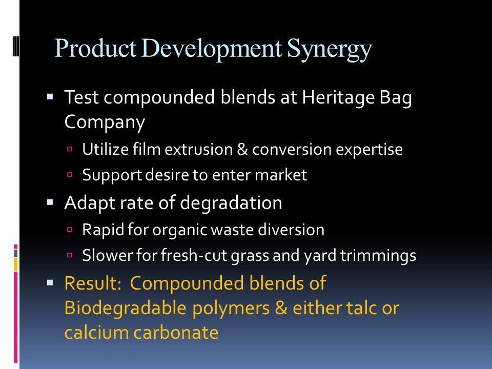 Product Development Synergy  Test compounded blends at Heritage Bag Company  Utilize film extrusion & conversion expertise  Support desire to enter market  Adapt rate of degradation  Rapid for organic waste diversion  Slower for fresh-cut grass and yard trimmings  Result: Compounded blends of Biodegradable polymers & either talc or calcium carbonate