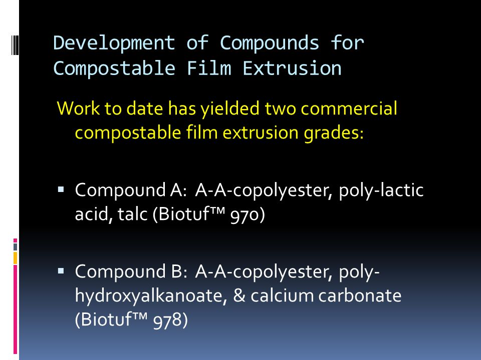 Development of Compounds for Compostable Film Extrusion Work to date has yielded two commercial compostable film extrusion grades:  Compound A: A-A-copolyester, poly-lactic acid, talc (Biotuf™ 970)  Compound B: A-A-copolyester, poly- hydroxyalkanoate, & calcium carbonate (Biotuf™ 978)